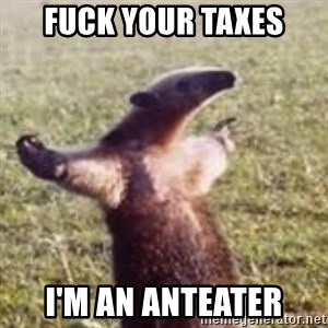 FUCK YOU, I'M AN ANTEATER - Fuck your taxes I'm an anteater