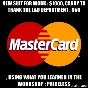 mastercard - New suit for work : $1000, cANDY TO THANK THE l&d dEPARTMENT : $50 , uSING WHAT YOU LEARNED IN THE WORKSHOP : pRICELESS