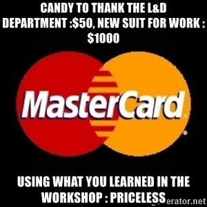 mastercard - cANDY TO THANK THE l&d dEPARTMENT :$50, NEW SUIT FOR WORK : $1000 uSING WHAT YOU LEARNED IN THE WORKSHOP : pRICELESS