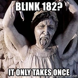 Weeping angel meme - blink 182? it only takes once