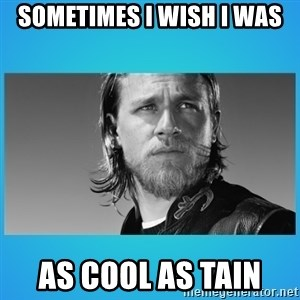 Jax Teller - Sometimes I wish i was  as cool as tain