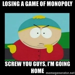 Screw you guys, I'm going home - Losing a game of monopoly screw you guys, I'm going home