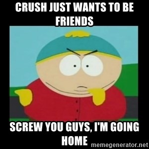 Screw you guys, I'm going home - cRUSH just wants to be friends screw you guys, I'm going home