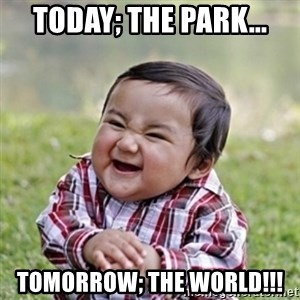 evil toddler kid2 - Today; the park... toMORROW; the world!!!