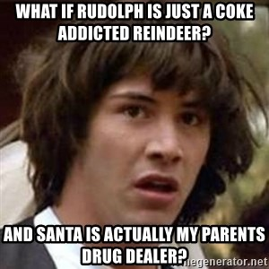Conspiracy Keanu - What if rudolph is just a coke addicted reindeer? and santa is actually my parents drug dealer?