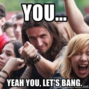 Ridiculously Photogenic Metalhead - YOU... YEAH YOU, LET'S BANG.
