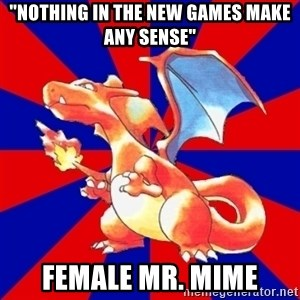 "Gen 1 Elitist Charizard - ""nothing in the new games make any sense"" female mr. mime"