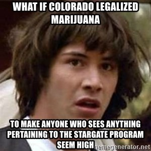Conspiracy Keanu - What if Colorado legalized marijuana  To make anyone who sees anYtHing pertaining to the stargate proGram seem high