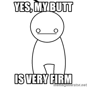 Cryaotic - yes, my butt  is very firm