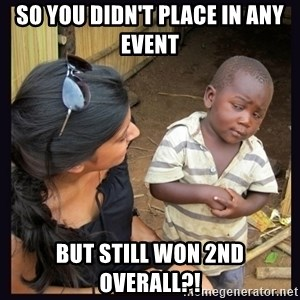 Skeptical third-world kid - So you didn't place in any event But still won 2nd overall?!