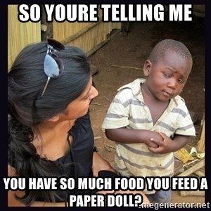 Skeptical third-world kid - so youre telling me you have so much food you feed a paper doll?
