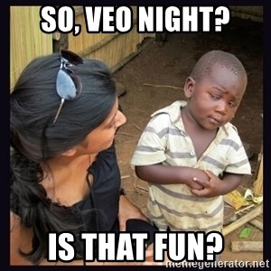 Skeptical third-world kid - So, VEO NIGHT? IS THAT FUN?