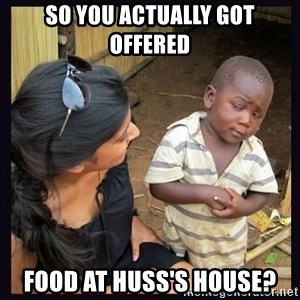 Skeptical third-world kid - SO YOU ACTUALLY GOT OFFERED  FOOD AT HUSS'S HOUSE?