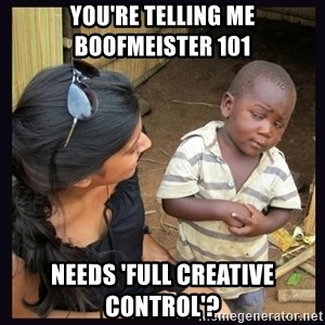 Skeptical third-world kid - YOU'RE TELLING ME BOOFMEISTER 101 NEEDS 'FULL CREATIVE CONTROL'?