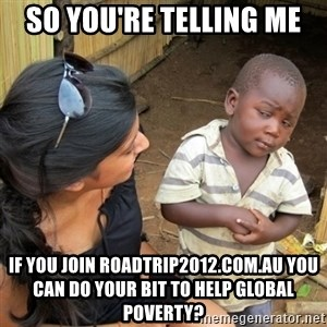 skeptical black kid - So YOU'RE TELLING ME if you join roadtrip2012.com.au you can do your bit to help global poverty?