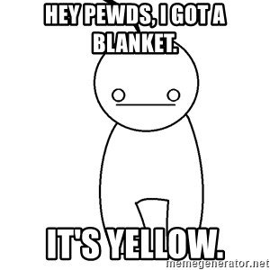Cryaotic - Hey Pewds, I got a blanket. It's yellow.