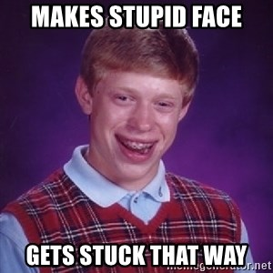 Bad Luck Brian - Makes stupid face gets stuck that way