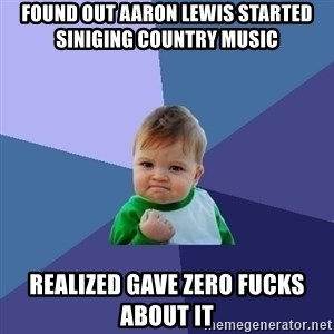 Success Kid - Found out Aaron Lewis started siniging country music realized gave zero fucks about it