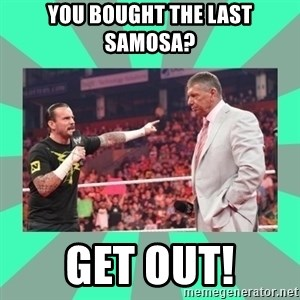 CM Punk Apologize! - you bought the last samosa? get out!