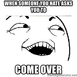 Yeah....Sure - WHEN SOMEONE YOU HATE ASKS YOU TO COME OVER