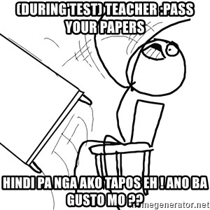 Desk Flip Rage Guy - (during'test) teacher :pass your papers hindi pa nga ako tapos eh ! ano ba gusto mo ??