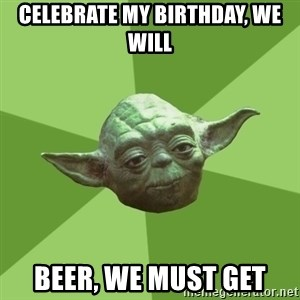 Advice Yoda Gives - celebrate my birthday, WE will  beer, we must get