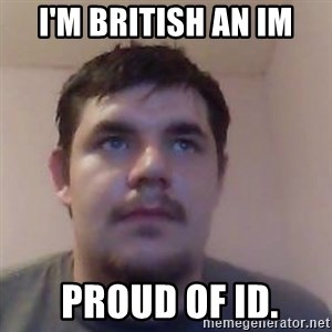 Ash the brit - I'M BRITISH AN IM  PROUD OF ID.