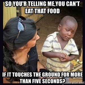 Skeptical third-world kid - so you'r telling me,you can't eat that food if it touches the ground for more than five seconds?