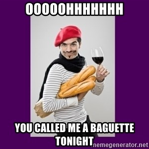 stereotypical french man - OOOOOHHHHHHH You called me a baguette tonight