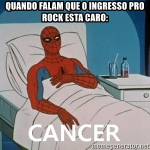 Cancer Spiderman - QUANDO FALAM QUE O INGRESSO PRO ROCK ESTA CARO: