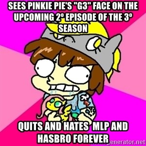 "rabid idiot brony - Sees pinkie pie's ""g3"" face on the upcoming 2º episode of the 3º season quits and hates  mlp and hasbro forever"
