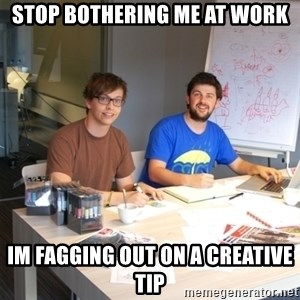 Naive Junior Creatives - stop bothering me at work im fagging out on a creative tip