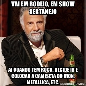 The Most Interesting Man In The World - Vai em rodeio, em show sertanejo ai quando tem rock, decide ir e colocar a camiseta do iron, metallica, etc.