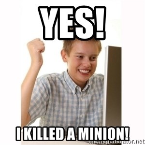 Computer kid - yes! i killed a minion!