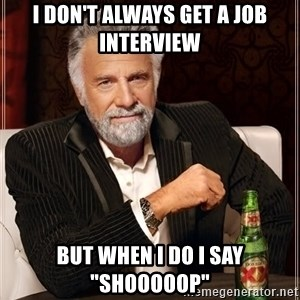 "The Most Interesting Man In The World - I don't always get a job interview but when i do i say ""Shooooop"""