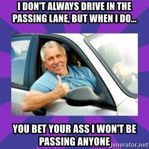 Perfect Driver - I DON'T ALWAYS DRIVE IN THE PASSING LANE, BUT WHEN I DO... YOU BET YOUR ASS I WON'T BE PASSING ANYONE