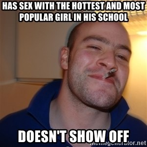 Good Guy Greg - has sex with the hottest and most popular girl in his school doesn't show off