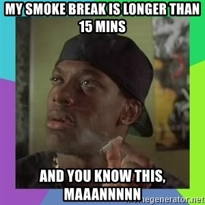 Smokey from friday - My smoke break is longer than 15 mins and you know this, maaannnnn