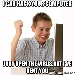 Computer kid - I can Hack your computer just open the virus.bat i've sent you