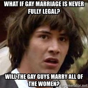 Conspiracy Keanu - what if gay marriage is never fully legal? will the gay guys marry all of the women?