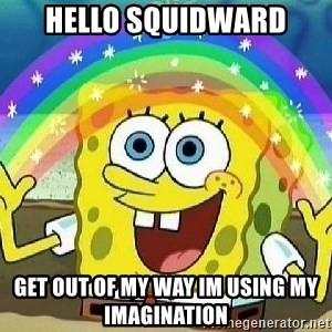 Imagination - HELLO SQUIDWARD GET OUT OF MY WAY IM USING MY IMAGINATION