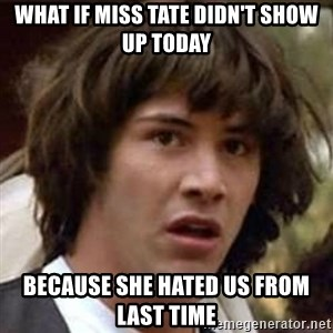 Conspiracy Keanu - what if miss tate didn't show up today because she hated us from last time