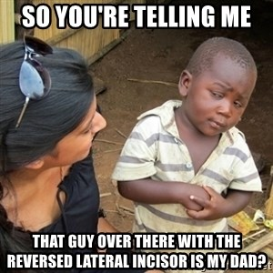 Skeptical 3rd World Kid - so you're telling me that guy over there with the reversed lateral incisor is my dad?