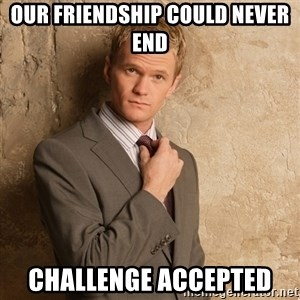 Barney Stinson - Our friendship could never end Challenge accepted