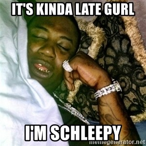 GUCCI IM SCHLEEP - It's Kinda late gurl I'm schleepy