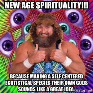 PSYLOL - New Age Spirituality!!! because making a self centered egotistical species their own gods sounds like a great idea.