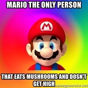 Mario Says - mario the only person that eats mushrooms and dosn't get high