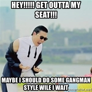 Gangnam Style - HEY!!!!! GET OUTTA MY SEAT!!! MAYBE I SHOULD DO SOME GANGMAN STYLE WILE I WAIT