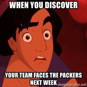 Horrified Aladdin - When you discover your team faces the packers next week
