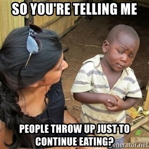 skeptical black kid - So you're telling me People throw up just to continue eating?